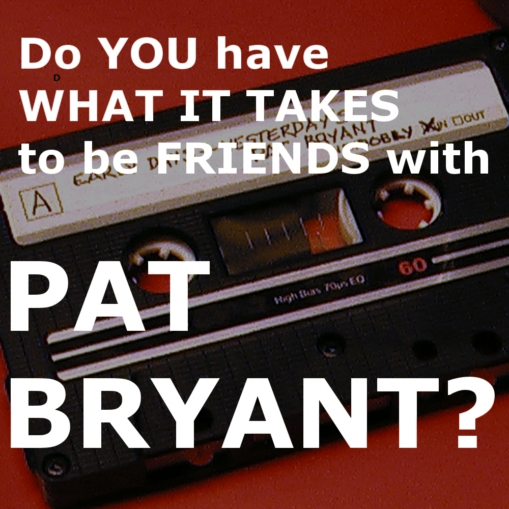 Do YOU have WHAT IT TAKES to be FRIENDS with PAT BRYANT?